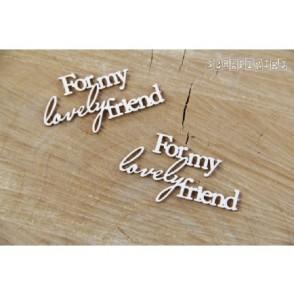 Izrezek, chipboard, napis For my Lovely Friend